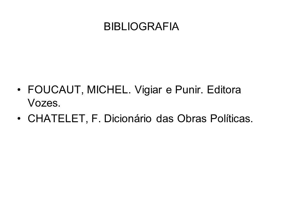 BIBLIOGRAFIA FOUCAUT, MICHEL. Vigiar e Punir. Editora Vozes. CHATELET, F. Dicionário das Obras Políticas.