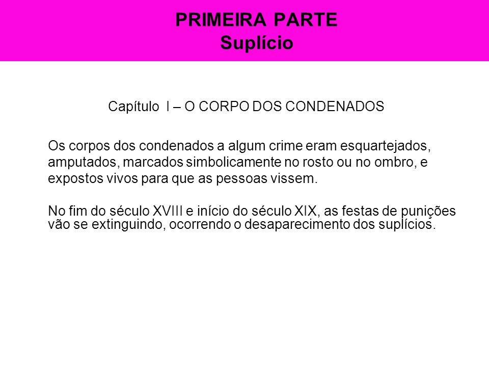 PRIMEIRA PARTE Suplício Capítulo I – O CORPO DOS CONDENADOS Os corpos dos condenados a algum crime eram esquartejados, amputados, marcados simbolicame