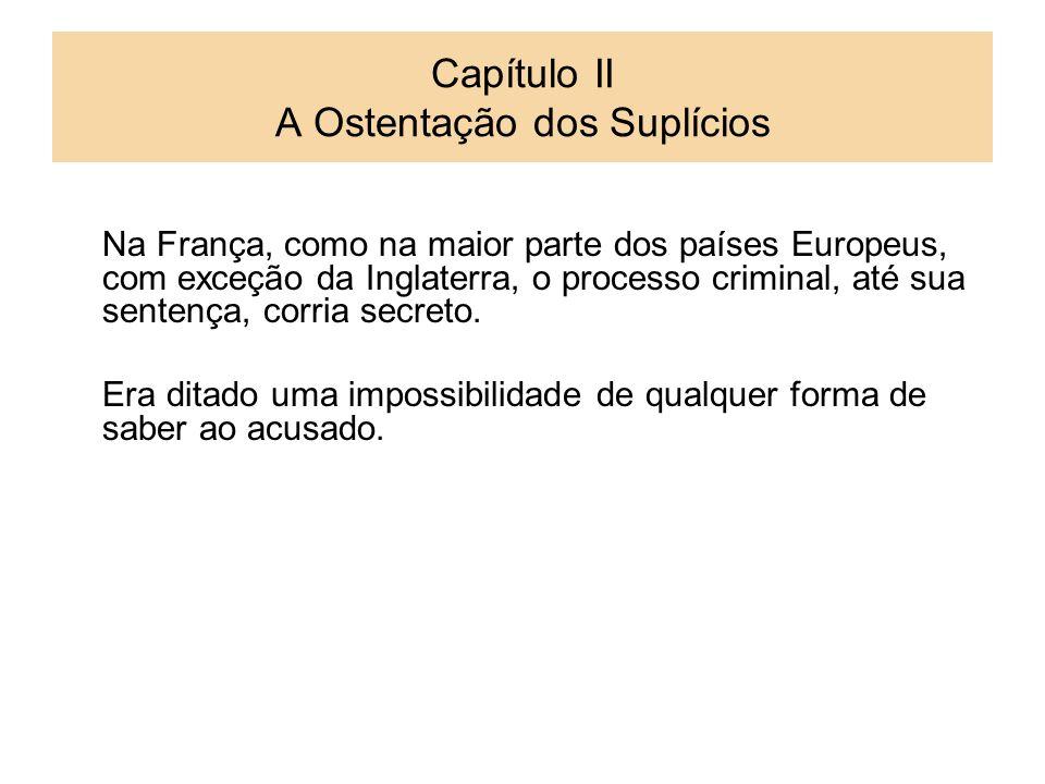 Capítulo II A Ostentação dos Suplícios Na França, como na maior parte dos países Europeus, com exceção da Inglaterra, o processo criminal, até sua sen