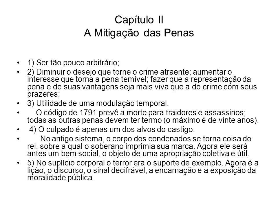 Capítulo II A Mitigação das Penas 1) Ser tão pouco arbitrário; 2) Diminuir o desejo que torne o crime atraente; aumentar o interesse que torna a pena
