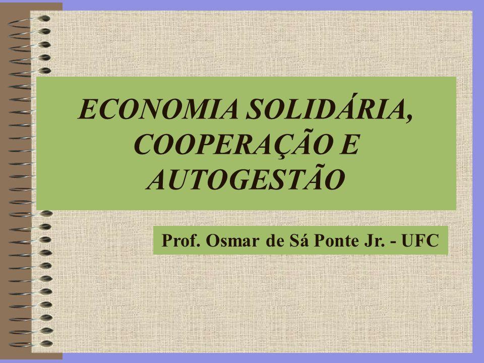 Prof. Osmar de Sá Ponte Jr. - UFC ECONOMIA SOLIDÁRIA, COOPERAÇÃO E AUTOGESTÃO