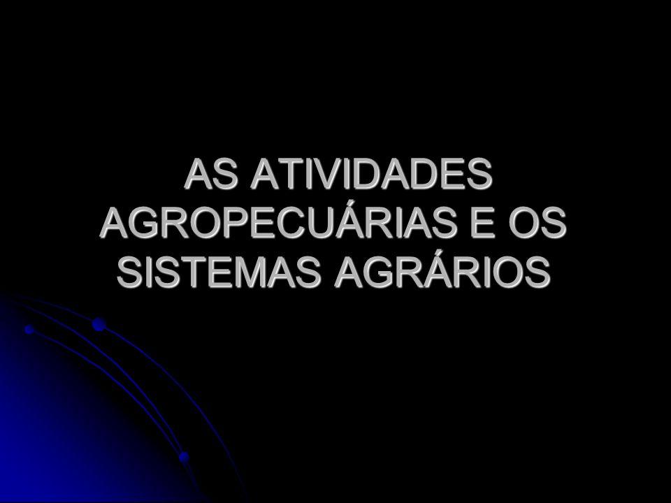 AS ATIVIDADES AGROPECUÁRIAS E OS SISTEMAS AGRÁRIOS AS ATIVIDADES AGROPECUÁRIAS E OS SISTEMAS AGRÁRIOS