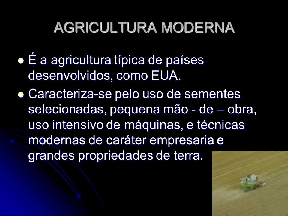 AGRICULTURA MODERNA É a agricultura típica de países desenvolvidos, como EUA. É a agricultura típica de países desenvolvidos, como EUA. Caracteriza-se