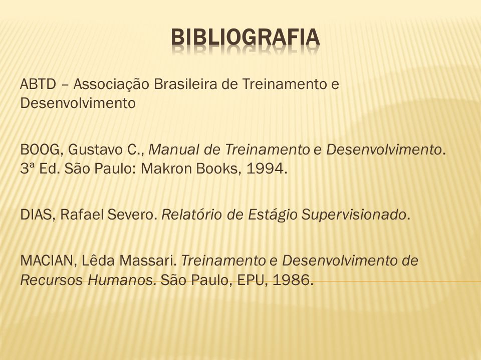 ABTD – Associação Brasileira de Treinamento e Desenvolvimento BOOG, Gustavo C., Manual de Treinamento e Desenvolvimento. 3ª Ed. São Paulo: Makron Book