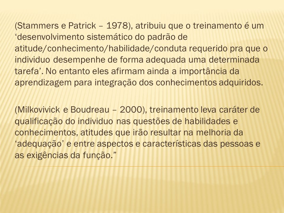 (Stammers e Patrick – 1978), atribuiu que o treinamento é um desenvolvimento sistemático do padrão de atitude/conhecimento/habilidade/conduta requerid