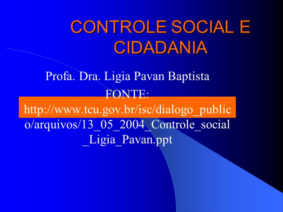 CONTROLE SOCIAL E CIDADANIA Profa. Dra. Ligia Pavan Baptista FONTE: http://www.tcu.gov.br/isc/dialogo_public o/arquivos/13_05_2004_Controle_social _Li