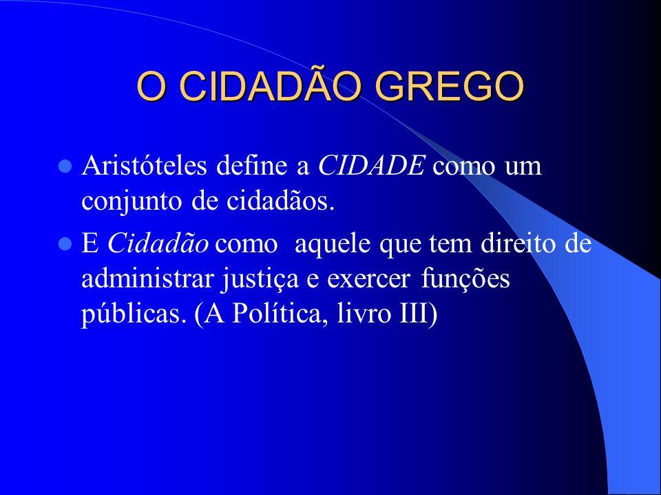 O CIDADÃO GREGO Aristóteles define a CIDADE como um conjunto de cidadãos. E Cidadão como aquele que tem direito de administrar justiça e exercer funçõ