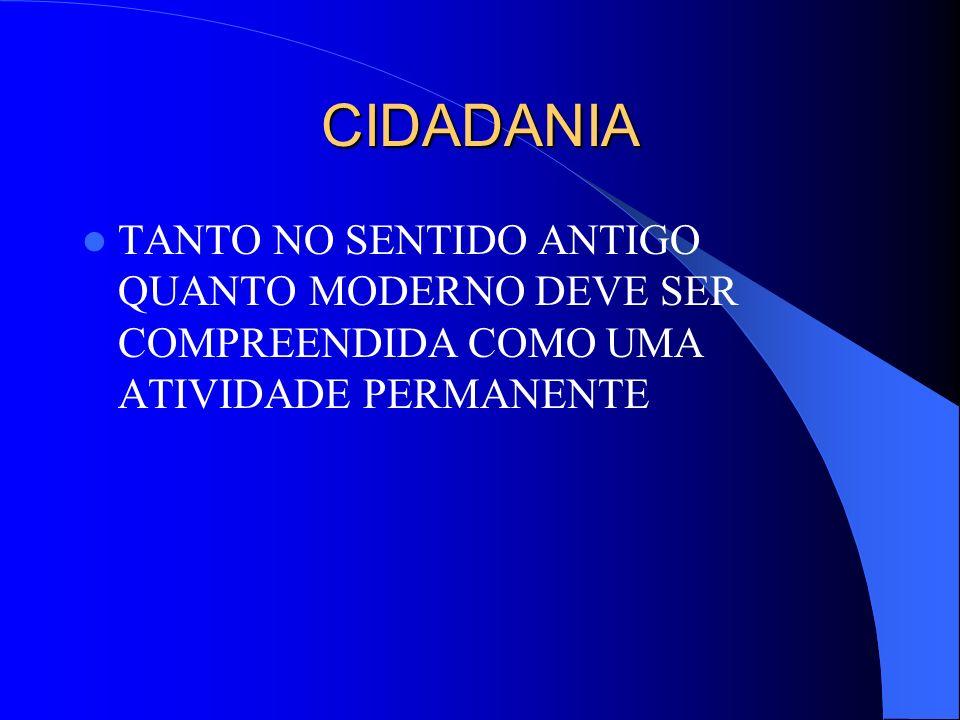CIDADANIA TANTO NO SENTIDO ANTIGO QUANTO MODERNO DEVE SER COMPREENDIDA COMO UMA ATIVIDADE PERMANENTE