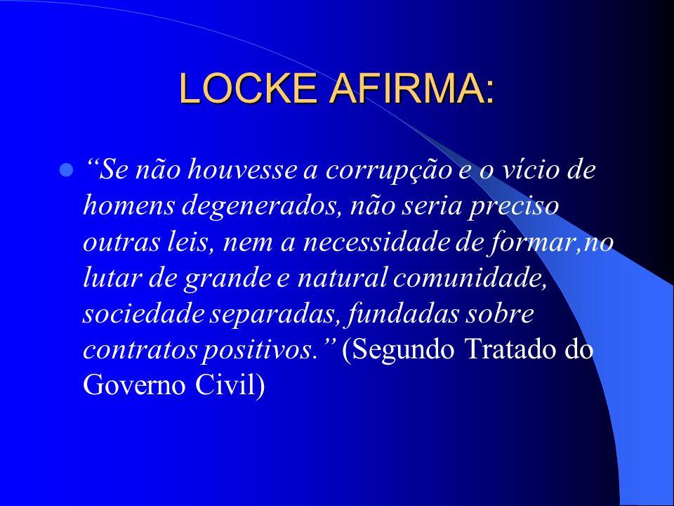 LOCKE AFIRMA: Se não houvesse a corrupção e o vício de homens degenerados, não seria preciso outras leis, nem a necessidade de formar,no lutar de gran