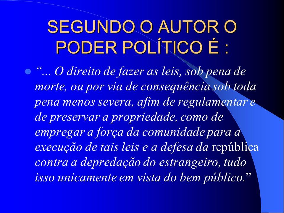 SEGUNDO O AUTOR O PODER POLÍTICO É :... O direito de fazer as leis, sob pena de morte, ou por via de consequência sob toda pena menos severa, afim de