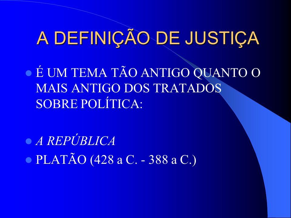 A DEFINIÇÃO DE JUSTIÇA A DEFINIÇÃO DE JUSTIÇA É UM TEMA TÃO ANTIGO QUANTO O MAIS ANTIGO DOS TRATADOS SOBRE POLÍTICA: A REPÚBLICA PLATÃO (428 a C. - 38