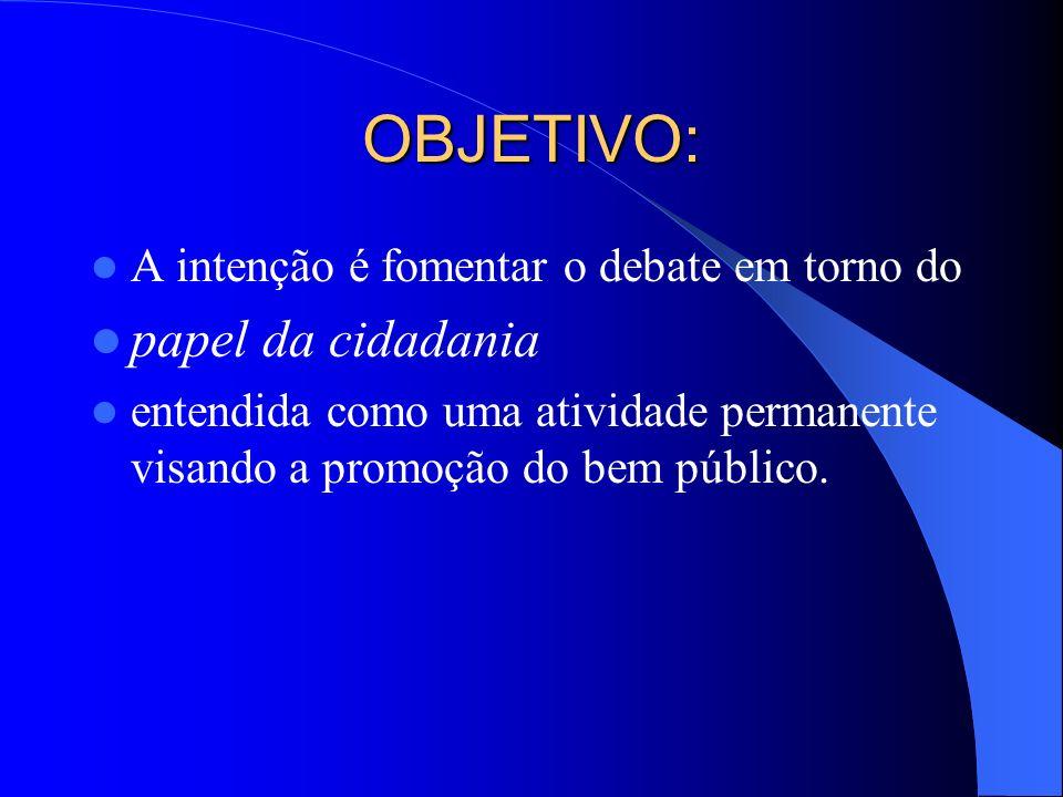 OBJETIVO: A intenção é fomentar o debate em torno do papel da cidadania entendida como uma atividade permanente visando a promoção do bem público.