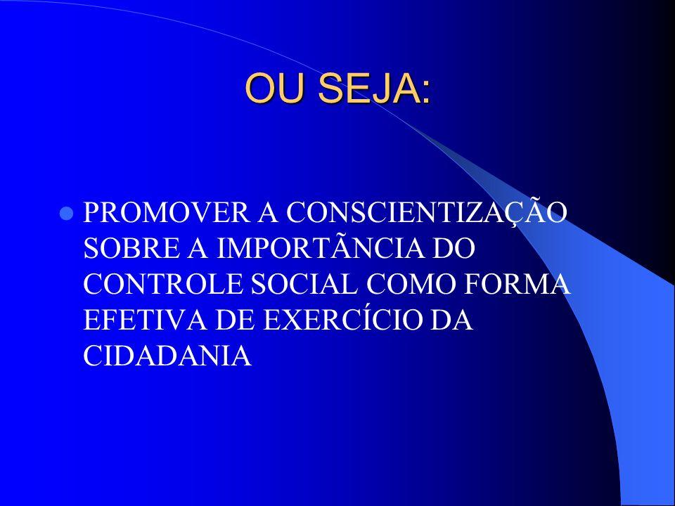 OU SEJA: PROMOVER A CONSCIENTIZAÇÃO SOBRE A IMPORTÃNCIA DO CONTROLE SOCIAL COMO FORMA EFETIVA DE EXERCÍCIO DA CIDADANIA