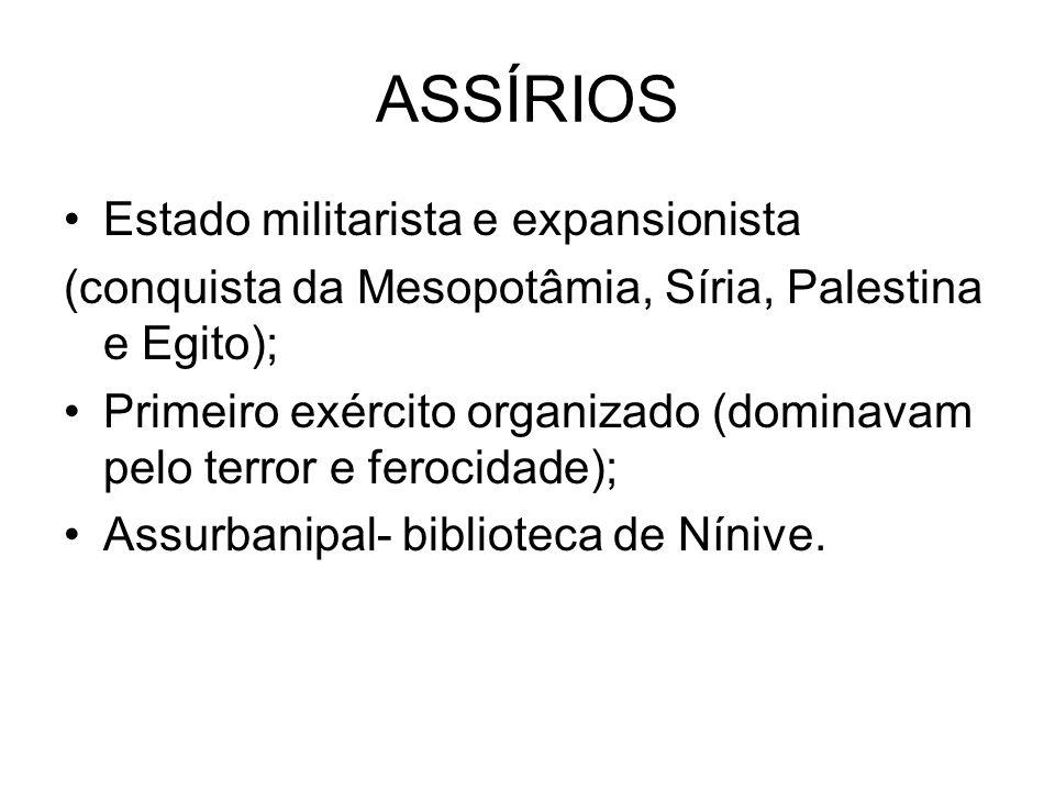 ASSÍRIOS Estado militarista e expansionista (conquista da Mesopotâmia, Síria, Palestina e Egito); Primeiro exército organizado (dominavam pelo terror