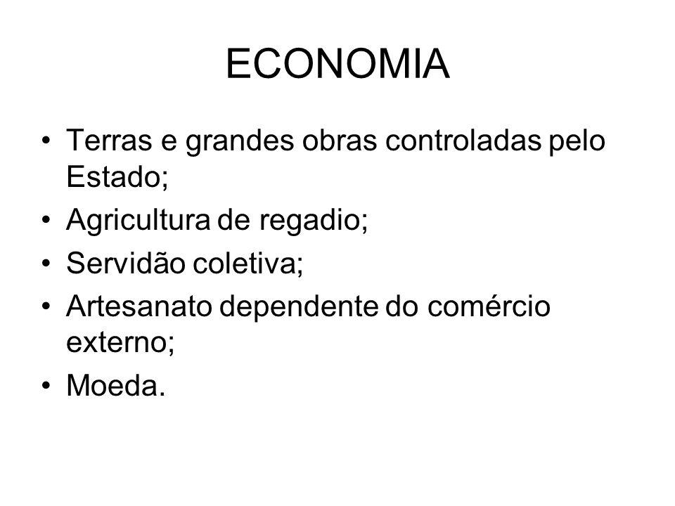 ECONOMIA Terras e grandes obras controladas pelo Estado; Agricultura de regadio; Servidão coletiva; Artesanato dependente do comércio externo; Moeda.