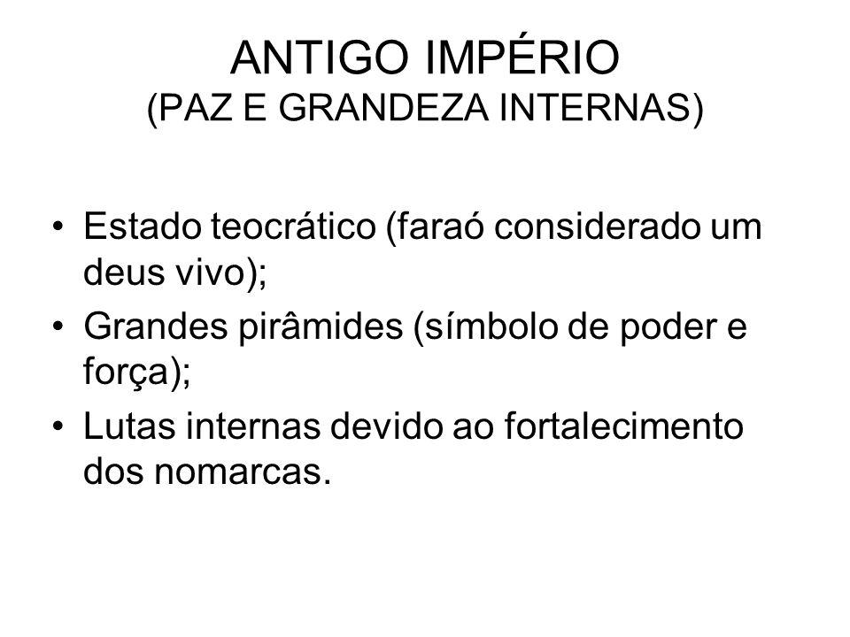 ANTIGO IMPÉRIO (PAZ E GRANDEZA INTERNAS) Estado teocrático (faraó considerado um deus vivo); Grandes pirâmides (símbolo de poder e força); Lutas inter