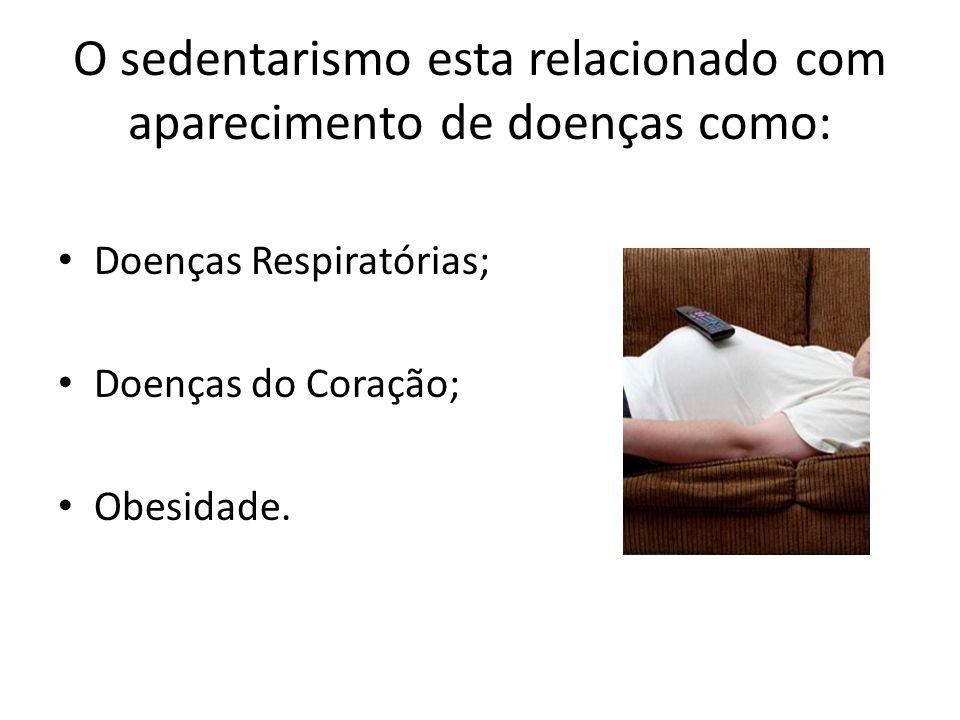O sedentarismo esta relacionado com aparecimento de doenças como: Doenças Respiratórias; Doenças do Coração; Obesidade.