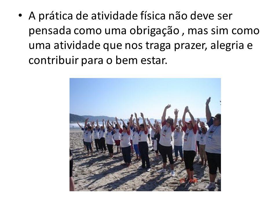 A prática de atividade física não deve ser pensada como uma obrigação, mas sim como uma atividade que nos traga prazer, alegria e contribuir para o be