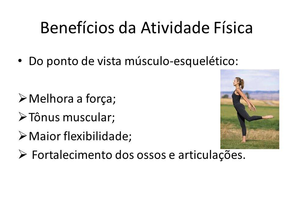Benefícios da Atividade Física Do ponto de vista músculo-esquelético: Melhora a força; Tônus muscular; Maior flexibilidade; Fortalecimento dos ossos e