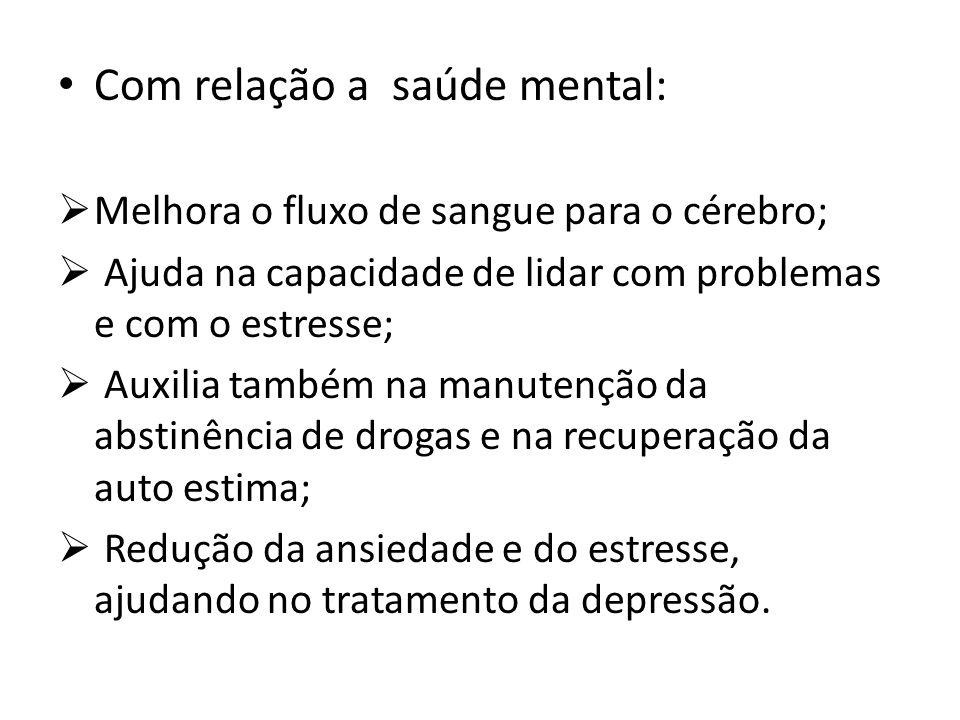 Com relação a saúde mental: Melhora o fluxo de sangue para o cérebro; Ajuda na capacidade de lidar com problemas e com o estresse; Auxilia também na m