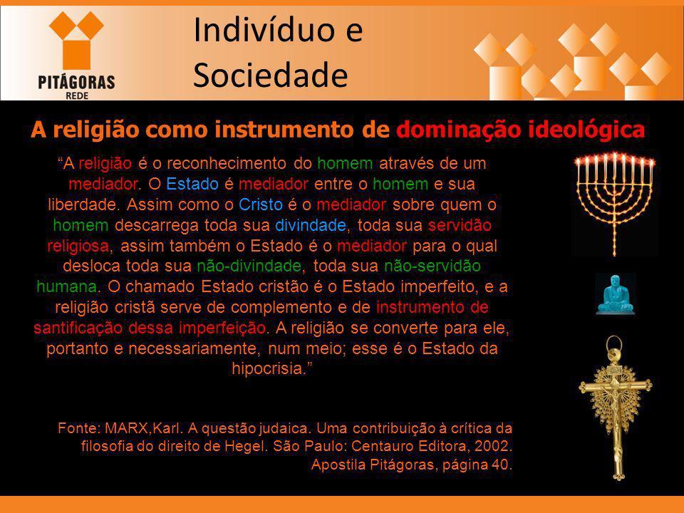 Indivíduo e Sociedade A religião como instrumento de dominação ideológica A religião é o reconhecimento do homem através de um mediador. O Estado é me
