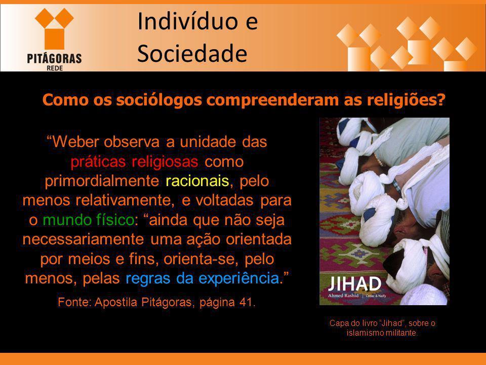 Indivíduo e Sociedade Como os sociólogos compreenderam as religiões? Weber observa a unidade das práticas religiosas como primordialmente racionais, p