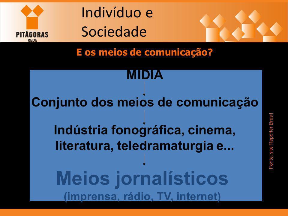 Indivíduo e Sociedade E os meios de comunicação? MÍDIA Conjunto dos meios de comunicação Indústria fonográfica, cinema, literatura, teledramaturgia e.