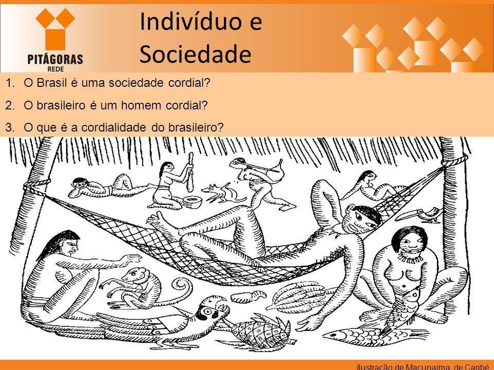 Indivíduo e Sociedade 1.O Brasil é uma sociedade cordial? 2.O brasileiro é um homem cordial? 3.O que é a cordialidade do brasileiro? Ilustração de Mac
