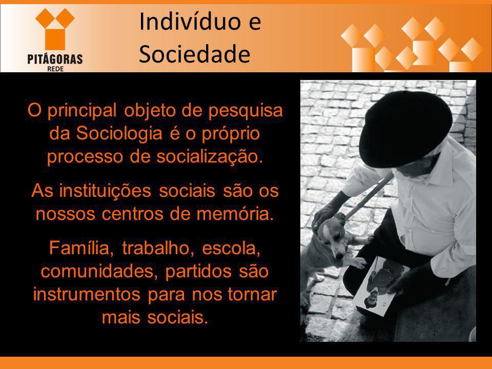 Indivíduo e Sociedade O principal objeto de pesquisa da Sociologia é o próprio processo de socialização. As instituições sociais são os nossos centros