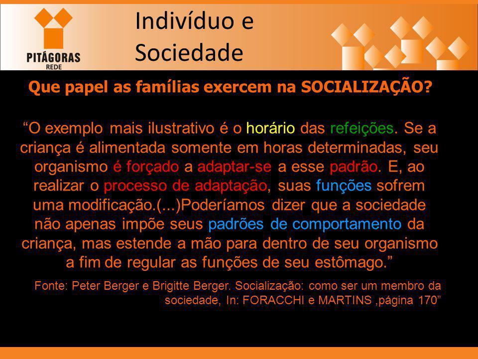 Indivíduo e Sociedade Que papel as famílias exercem na SOCIALIZAÇÃO? O exemplo mais ilustrativo é o horário das refeições. Se a criança é alimentada s