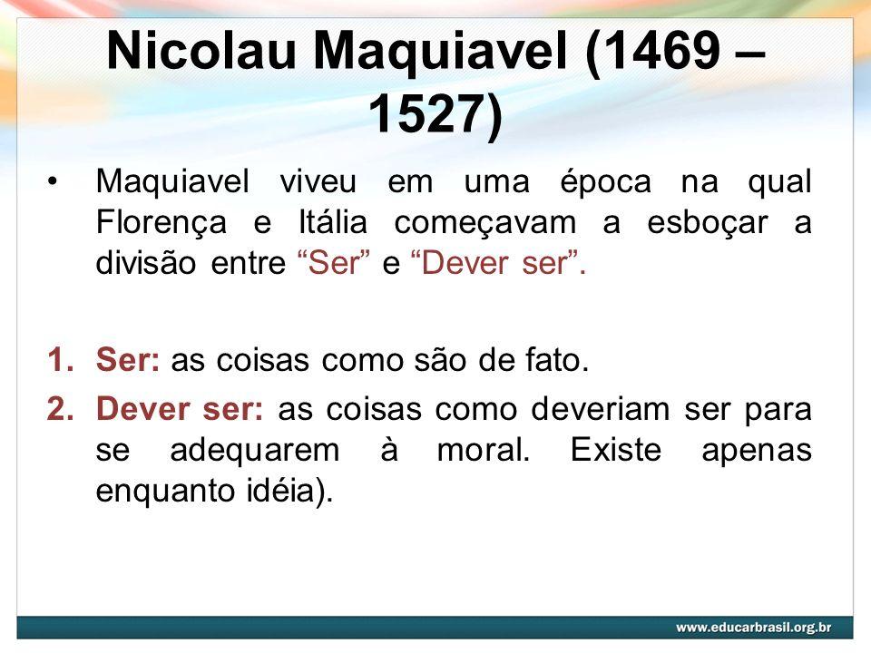 Nicolau Maquiavel (1469 – 1527) Maquiavel viveu em uma época na qual Florença e Itália começavam a esboçar a divisão entre Ser e Dever ser. 1.Ser: as