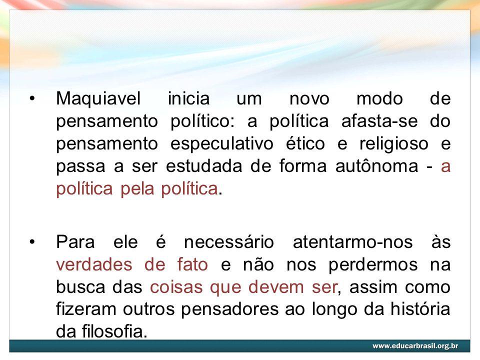 Maquiavel inicia um novo modo de pensamento político: a política afasta-se do pensamento especulativo ético e religioso e passa a ser estudada de form
