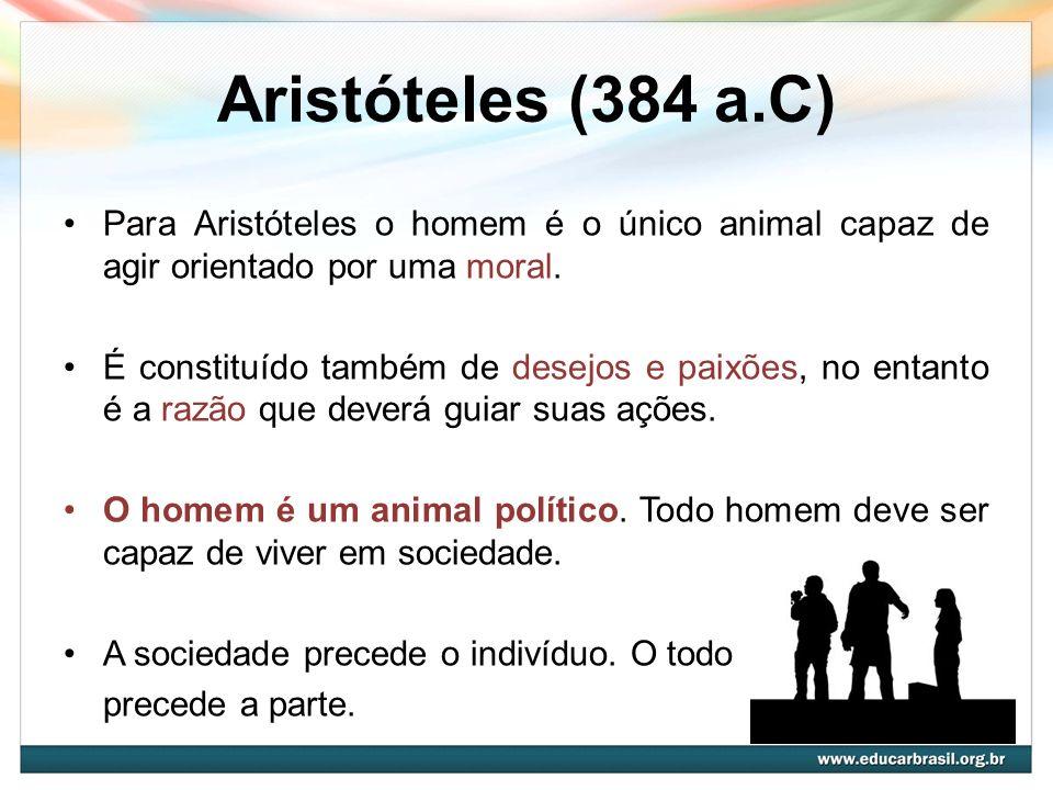 Aristóteles (384 a.C) Para Aristóteles o homem é o único animal capaz de agir orientado por uma moral. É constituído também de desejos e paixões, no e