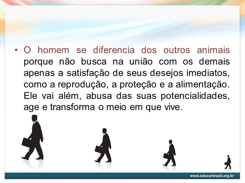 O homem se diferencia dos outros animais porque não busca na união com os demais apenas a satisfação de seus desejos imediatos, como a reprodução, a p