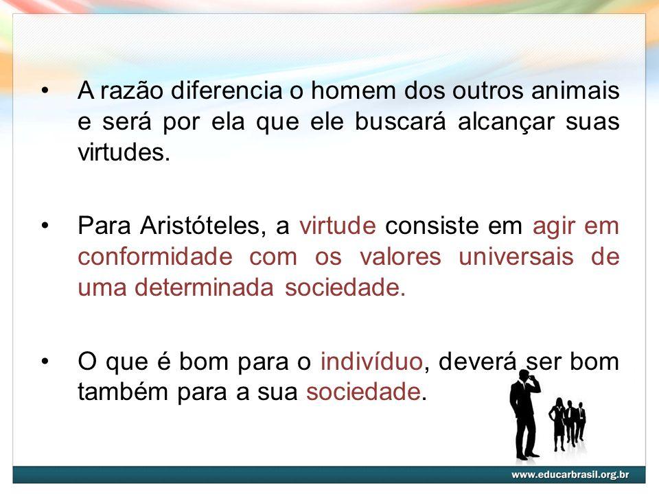 A razão diferencia o homem dos outros animais e será por ela que ele buscará alcançar suas virtudes. Para Aristóteles, a virtude consiste em agir em c