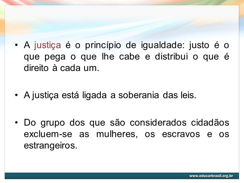 A justiça é o princípio de igualdade: justo é o que pega o que lhe cabe e distribui o que é direito à cada um. A justiça está ligada a soberania das l