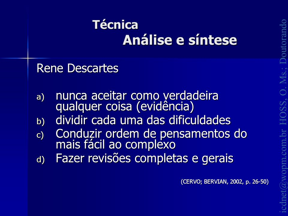 icdnet@wopm.com.br HOSS, O. Ms.; Doutorando Técnica Análise e síntese Rene Descartes a) nunca aceitar como verdadeira qualquer coisa (evidência) b) di