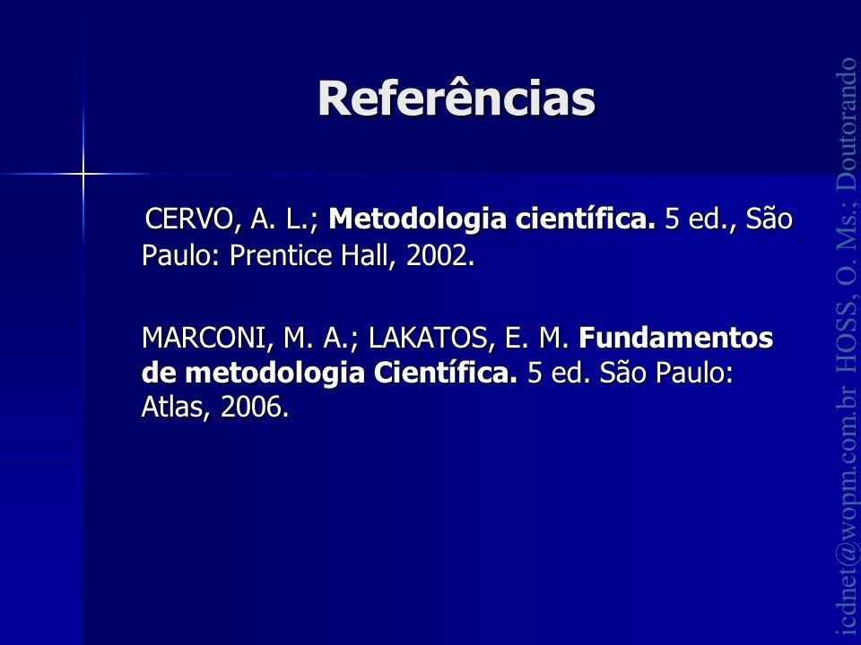icdnet@wopm.com.br HOSS, O. Ms.; Doutorando Referências CERVO, A. L.; Metodologia científica. 5 ed., São Paulo: Prentice Hall, 2002. CERVO, A. L.; Met