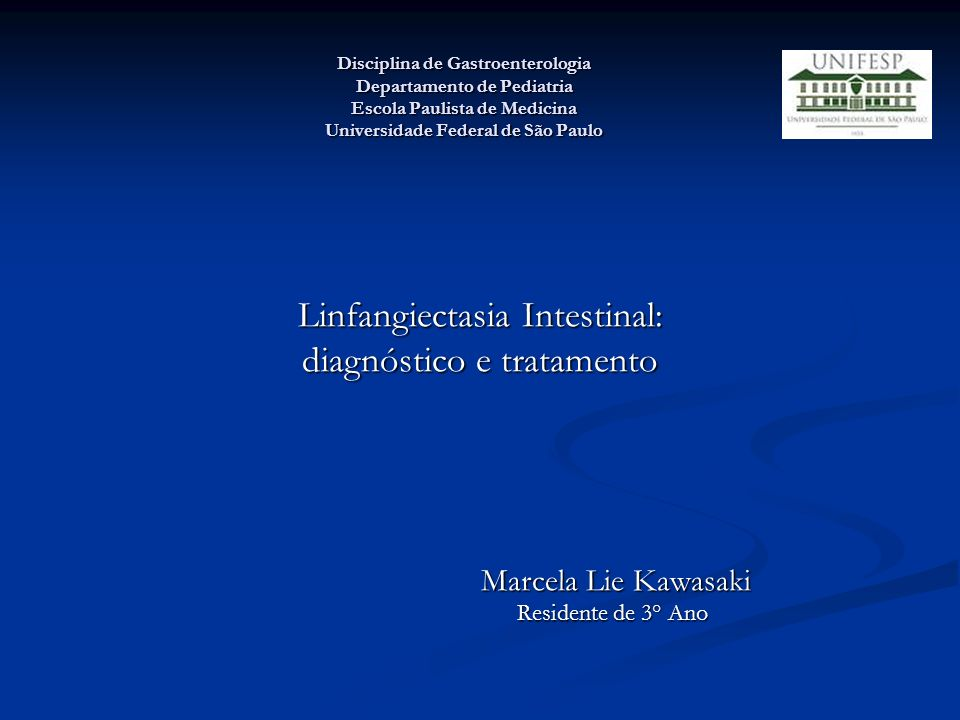 Disciplina de Gastroenterologia Departamento de Pediatria Escola Paulista de Medicina Universidade Federal de São Paulo Linfangiectasia Intestinal: di