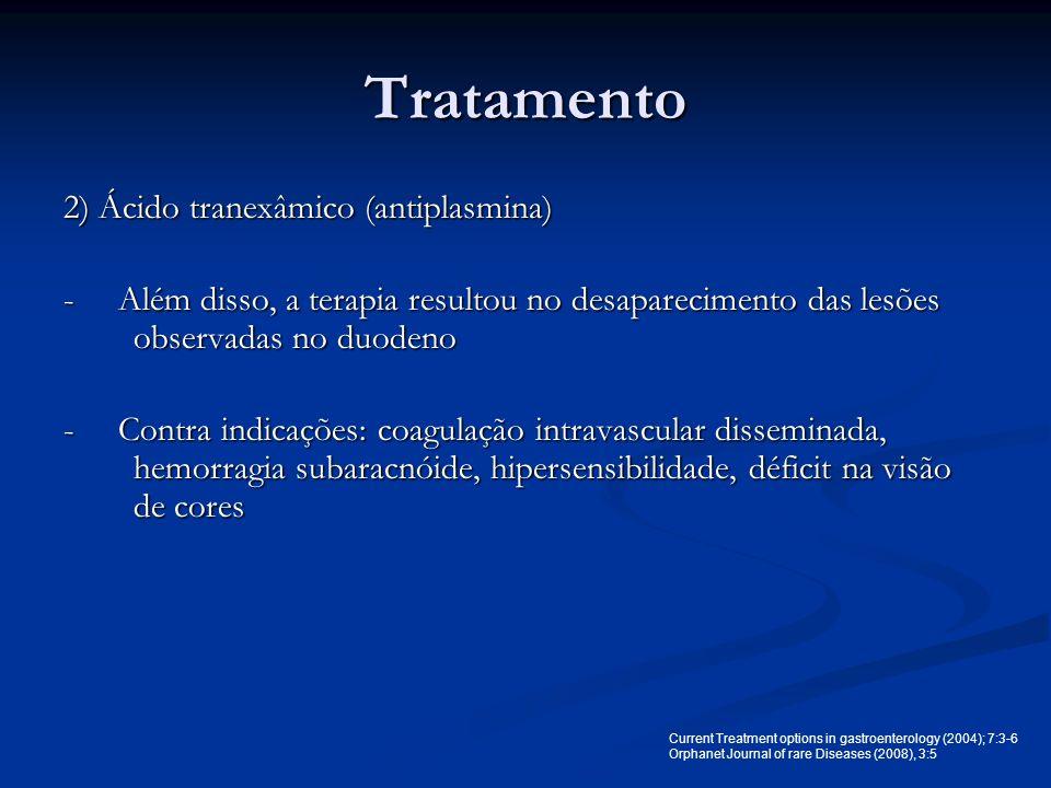 Tratamento 2) Ácido tranexâmico (antiplasmina) - Além disso, a terapia resultou no desaparecimento das lesões observadas no duodeno - Contra indicaçõe