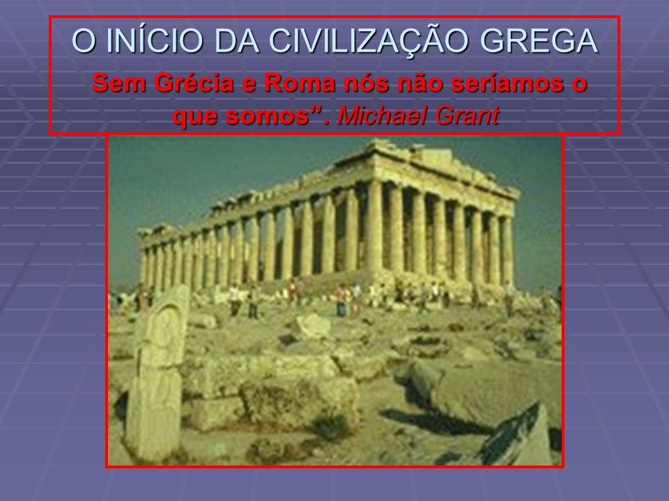 O INÍCIO DA CIVILIZAÇÃO GREGA Sem Grécia e Roma nós não seríamos o que somos. Michael Grant
