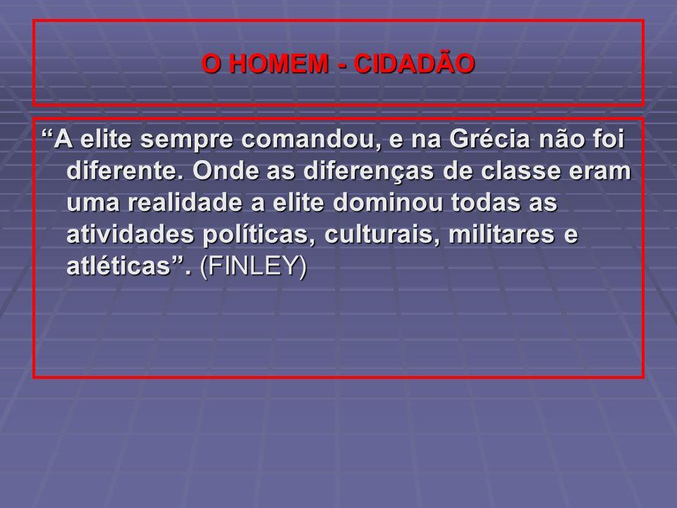 O HOMEM - CIDADÃO A elite sempre comandou, e na Grécia não foi diferente. Onde as diferenças de classe eram uma realidade a elite dominou todas as ati