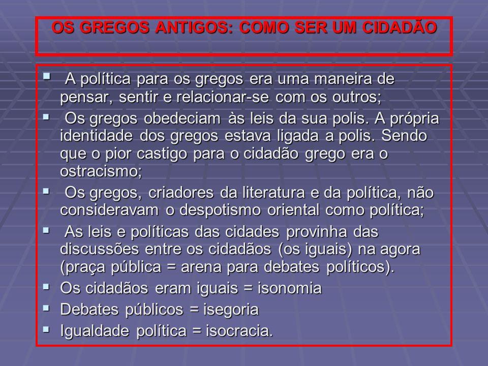 OS GREGOS ANTIGOS: COMO SER UM CIDADÃO A política para os gregos era uma maneira de pensar, sentir e relacionar-se com os outros; A política para os g
