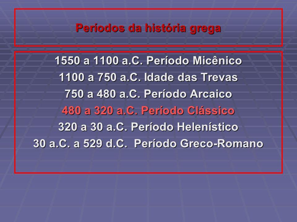 Períodos da história grega 1550 a 1100 a.C. Período Micênico 1100 a 750 a.C. Idade das Trevas 750 a 480 a.C. Período Arcaico 480 a 320 a.C. Período Cl