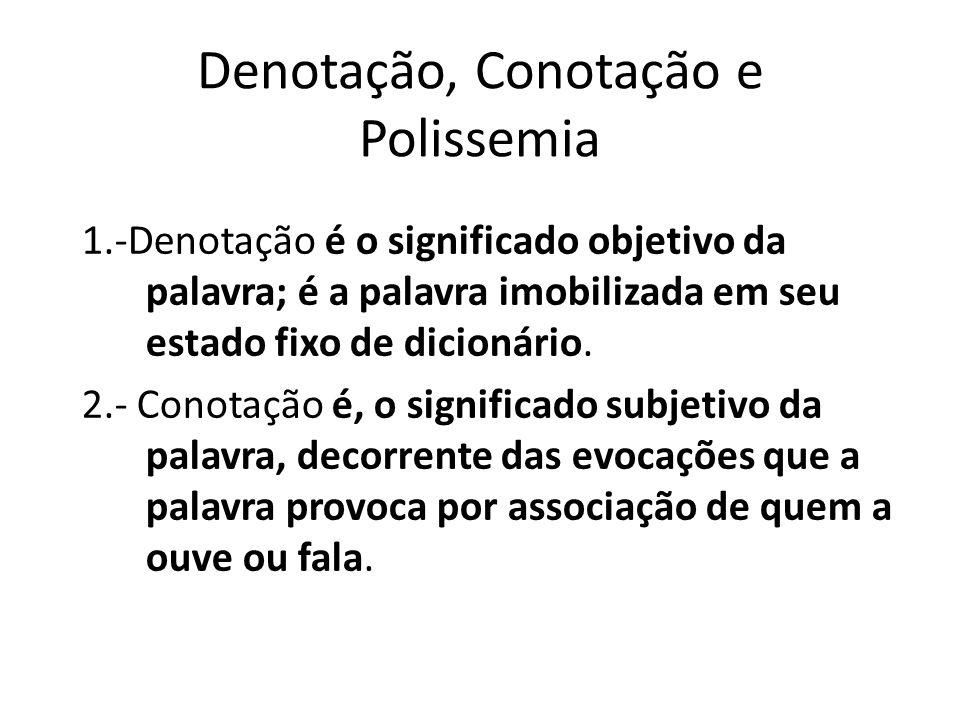 Denotação, Conotação e Polissemia 1.-Denotação é o significado objetivo da palavra; é a palavra imobilizada em seu estado fixo de dicionário. 2.- Cono