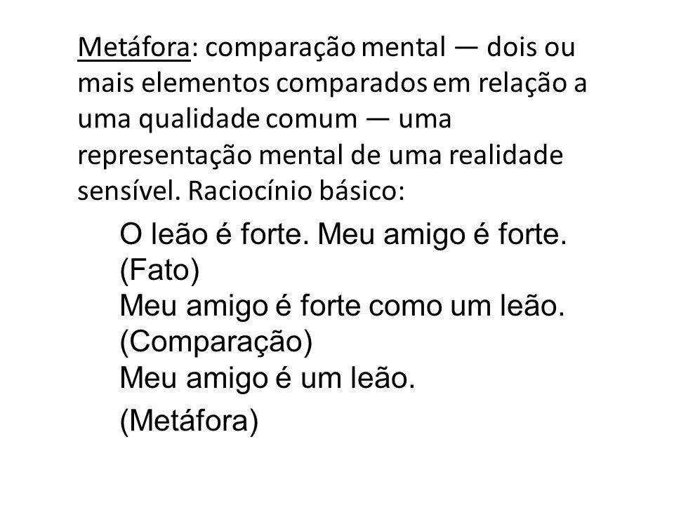 Metáfora: comparação mental dois ou mais elementos comparados em relação a uma qualidade comum uma representação mental de uma realidade sensível. Rac