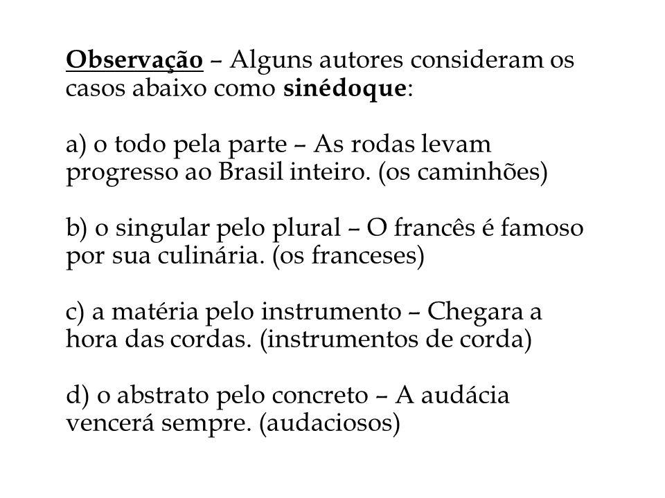 Observação – Alguns autores consideram os casos abaixo como sinédoque : a) o todo pela parte – As rodas levam progresso ao Brasil inteiro. (os caminhõ