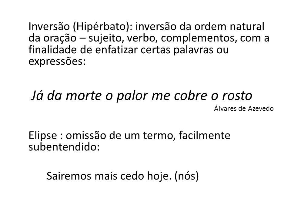 Inversão (Hipérbato): inversão da ordem natural da oração – sujeito, verbo, complementos, com a finalidade de enfatizar certas palavras ou expressões: