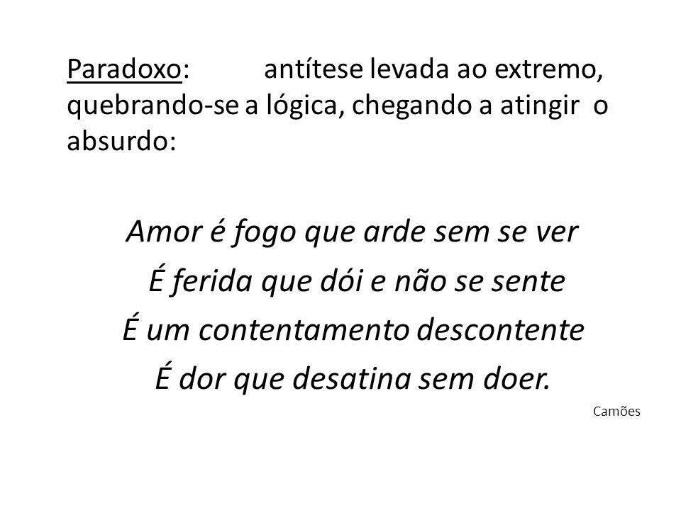 Paradoxo: antítese levada ao extremo, quebrando-se a lógica, chegando a atingir o absurdo: Amor é fogo que arde sem se ver É ferida que dói e não se s