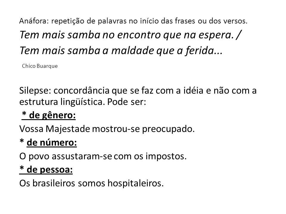Anáfora: repetição de palavras no início das frases ou dos versos. Tem mais samba no encontro que na espera. / Tem mais samba a maldade que a ferida..